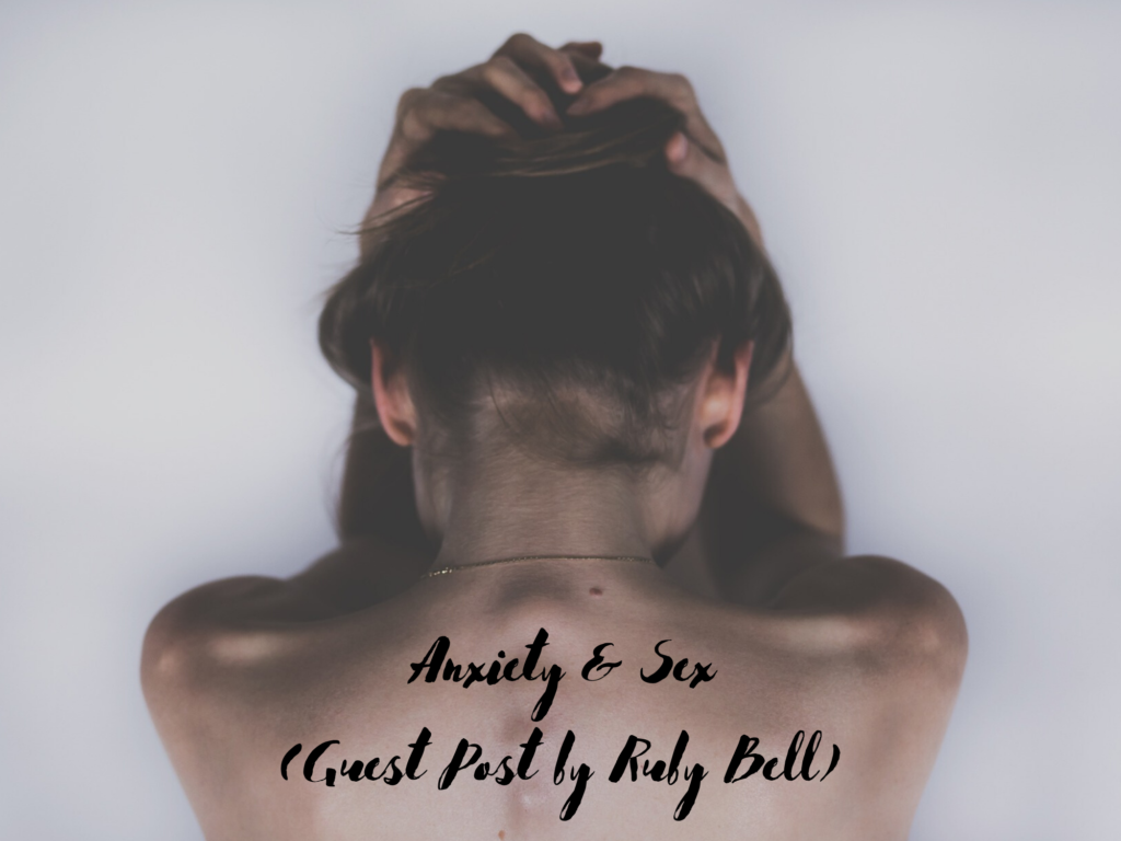 [Guest Post] Anxiety and Sex: How Panic Attacks During Sex Led to Me Getting the Help I Needed by Ruby Bell